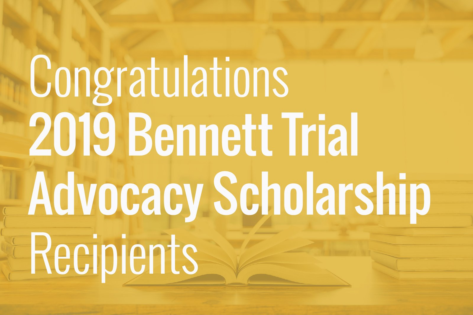 """Graphic with yellow overlay box with a subtle book and library background. Text reads """"Congratulations 2019 Bennett Trial Advocacy Scholarship Recipients."""""""